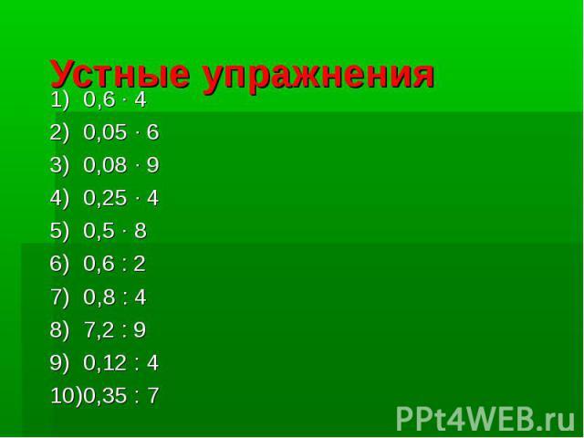 Устные упражнения0,6 · 40,05 · 60,08 · 90,25 · 40,5 · 80,6 : 20,8 : 47,2 : 90,12 : 40,35 : 7