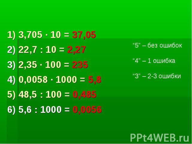 1) 3,705 · 10 = 37,052) 22,7 : 10 = 2,273) 2,35 · 100 = 2354) 0,0058 · 1000 = 5,85) 48,5 : 100 = 0,4856) 5,6 : 1000 = 0,0056