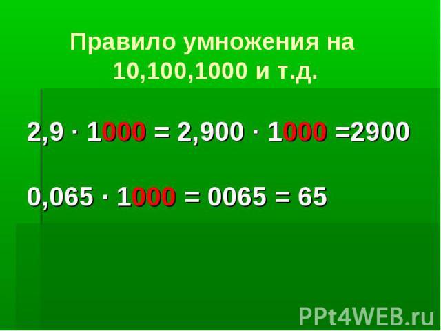 Правило умножения на 10,100,1000 и т.д.2,9 · 1000 = 2,900 · 1000 =29000,065 · 1000 = 0065 = 65