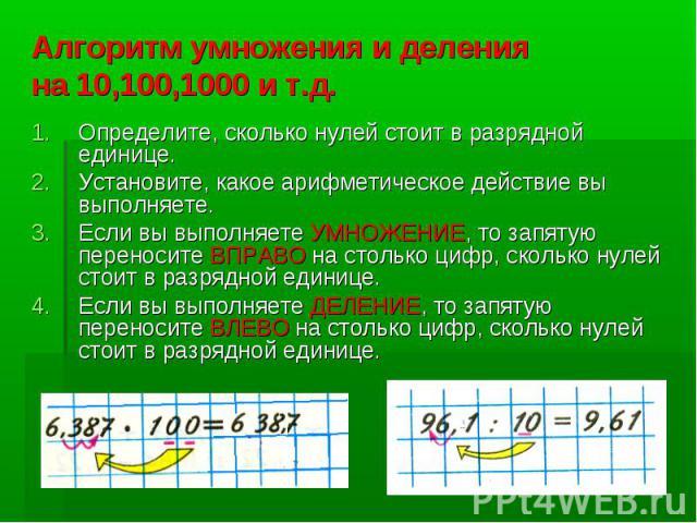 Алгоритм умножения и деления на 10,100,1000 и т.д.Определите, сколько нулей стоит в разрядной единице.Установите, какое арифметическое действие вы выполняете.Если вы выполняете УМНОЖЕНИЕ, то запятую переносите ВПРАВО на столько цифр, сколько нулей с…