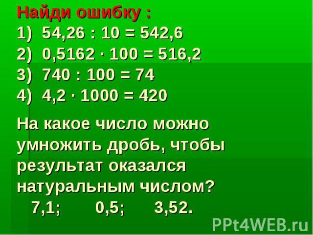 Найди ошибку :1) 54,26 : 10 = 542,62) 0,5162 · 100 = 516,23) 740 : 100 = 744) 4,2 · 1000 = 420На какое число можно умножить дробь, чтобы результат оказался натуральным числом? 7,1; 0,5; 3,52.