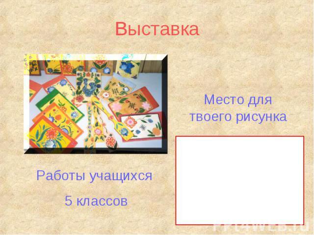 ВыставкаМесто для твоего рисункаРаботы учащихся 5 классов