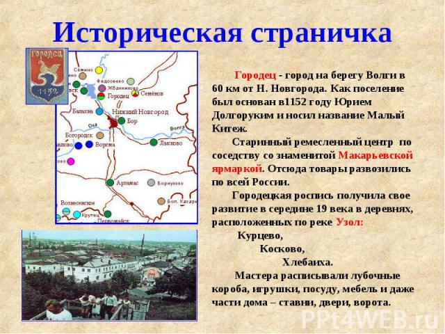 Историческая страничка Городец - город на берегу Волги в 60 км от Н. Новгорода. Как поселение был основан в1152 году Юрием Долгоруким и носил название Малый Китеж. Старинный ремесленный центр по соседству со знаменитой Макарьевской ярмаркой. Отсюда …