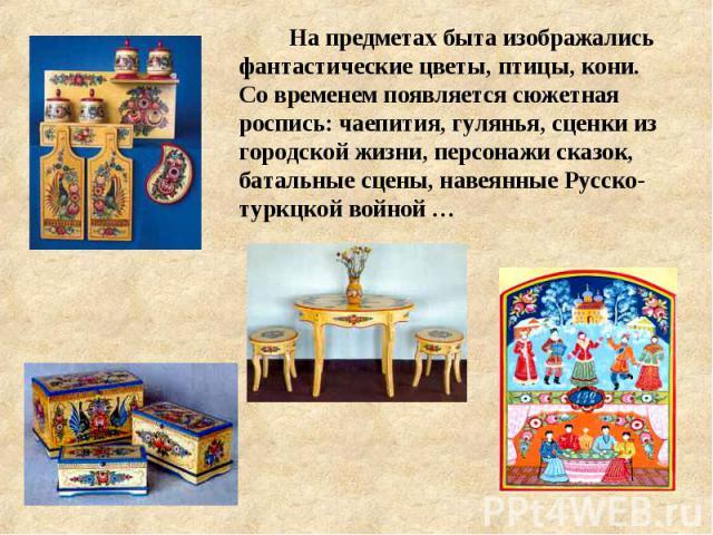 На предметах быта изображались фантастические цветы, птицы, кони. Со временем появляется сюжетная роспись: чаепития, гулянья, сценки из городской жизни, персонажи сказок, батальные сцены, навеянные Русско-туркцкой войной …