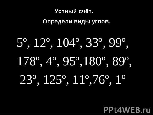 Устный счёт.Определи виды углов. 5º, 12º, 104º, 33º, 99º, 178º, 4º, 95º,180º, 89º, 23º, 125º, 11º,76º, 1º