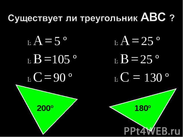 Существует ли треугольник АВС ?Ŀ А = 5 ºĿ В =105 ºĿ С = 90 ºĿ А = 25 ºĿ В = 25 ºĿ С = 130 º