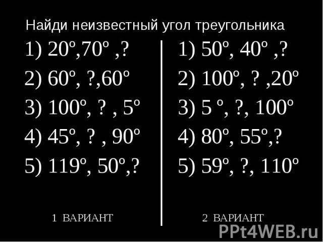 Найди неизвестный угол треугольника1) 20º,70º ,? 2) 60º, ?,60º3) 100º, ? , 5º4) 45º, ? , 90º5) 119º, 50º,?1) 50º, 40º ,? 2) 100º, ? ,20º3) 5 º, ?, 100º4) 80º, 55º,?5) 59º, ?, 110º