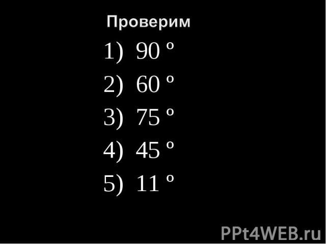 Проверим1) 90 º2) 60 º3) 75 º4) 45 º5) 11 º