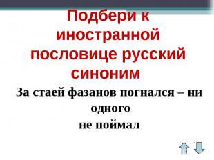 Подбери к иностранной пословице русский синоним За стаей фазанов погнался – ни о