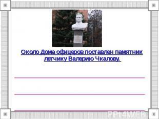 Около Дома офицеров поставлен памятник летчику Валерию Чкалову. ________________