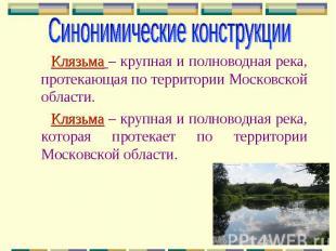 Синонимические конструкции Клязьма – крупная и полноводная река, протекающая по