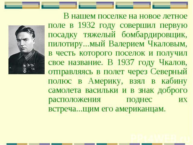 В нашем поселке на новое летное поле в 1932 году совершил первую посадку тяжелый бомбардировщик, пилотиру...мый Валерием Чкаловым, в честь которого поселок и получил свое название. В 1937 году Чкалов, отправляясь в полет через Северный полюс в Амери…