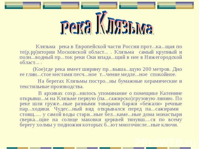 Река Клязьма Клязьма река в Европейской части России прот...ка...щая по те(р,рр)итории Московской област... . Клязьма самый крупный и полн...водный пр...ток реки Оки впада...щий в нее в Нижегородской област... . (Кое)где река имеет ширину пр...выша.…