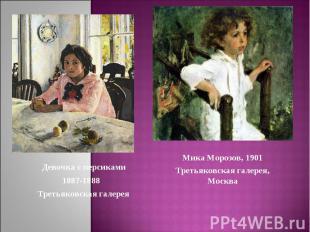 Девочка с персиками1887-1888 Третьяковская галереяМика Морозов, 1901Третьяковска