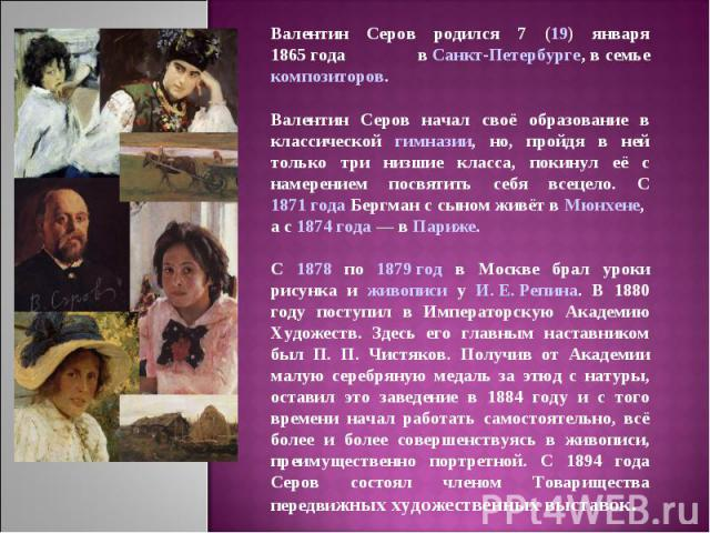 Валентин Серов родился 7 (19) января 1865года в Санкт-Петербурге, в семье композиторов.Валентин Серов начал своё образование в классической гимназии, но, пройдя в ней только три низшие класса, покинул её с намерением посвятить себя всецело. С 1871 …