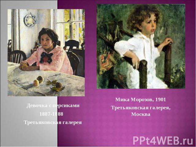 Девочка с персиками1887-1888 Третьяковская галереяМика Морозов, 1901Третьяковская галерея, Москва