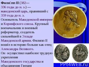 Филипп II (382—336годы дон.э.)— македонский царь, правивший с 359 года до н.