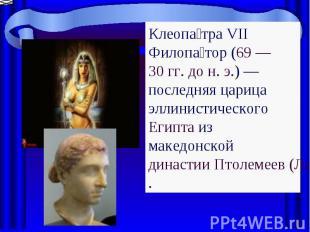 Клеопатра VII Филопатор (69 — 30 гг. дон.э.)— последняя царица эллинистическо
