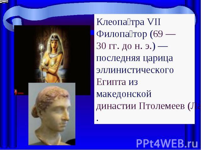 Клеопатра VII Филопатор (69 — 30 гг. дон.э.)— последняя царица эллинистического Египта из македонской династии Птолемеев (Лагидов).