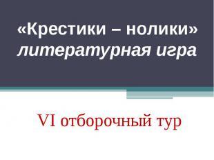 «Крестики – нолики»литературная играVI отборочный тур