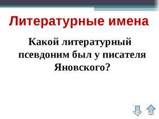 Литературные именаКакой литературный псевдоним был у писателя Яновского?