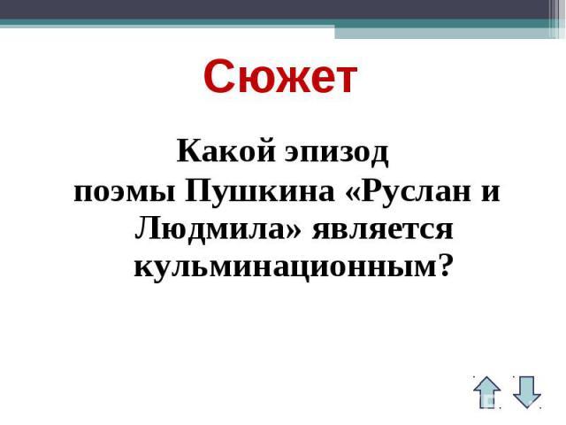 СюжетКакой эпизод поэмы Пушкина «Руслан и Людмила» является кульминационным?