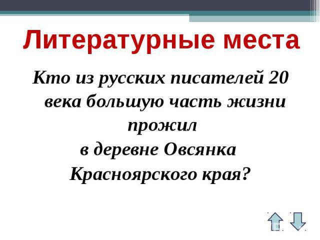 Литературные местаКто из русских писателей 20 века большую часть жизни прожил в деревне Овсянка Красноярского края?