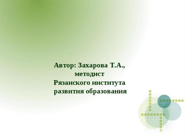 Автор: Захарова Т.А., методист Рязанского института развития образования