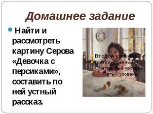 Домашнее заданиеНайти и рассмотреть картину Серова «Девочка с персиками», состав