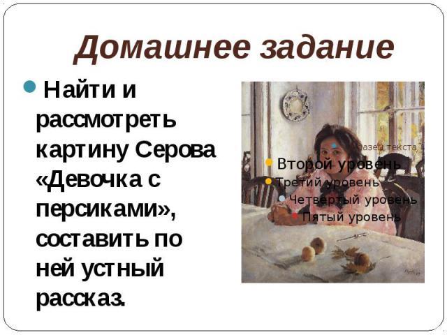Домашнее заданиеНайти и рассмотреть картину Серова «Девочка с персиками», составить по ней устный рассказ.