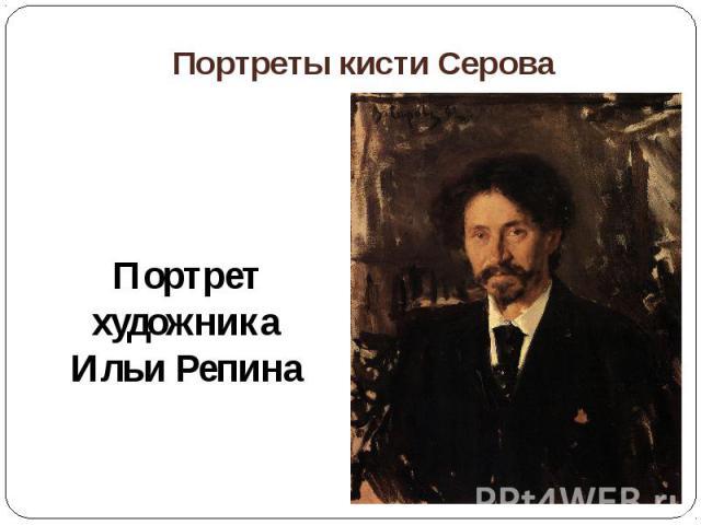 Портреты кисти СероваПортрет художника Ильи Репина