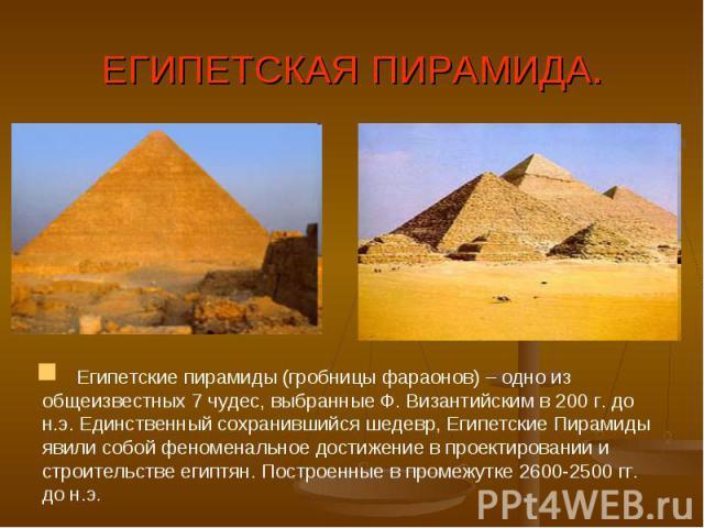 ЕГИПЕТСКАЯ ПИРАМИДА. Египетские пирамиды (гробницы фараонов) – одно из общеизвестных 7 чудес, выбранные Ф. Византийским в 200 г. до н.э. Единственный сохранившийся шедевр, Египетские Пирамиды явили собой феноменальное достижение в проектировании …