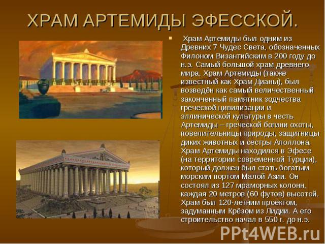 ХРАМ АРТЕМИДЫ ЭФЕССКОЙ.Храм Артемиды был одним из Древних 7 Чудес Света, обозначенных Филоном Византийским в 200 году до н.э. Самый большой храм древнего мира, Храм Артемиды (также известный как Храм Дианы), был возведён как самый величественный за…