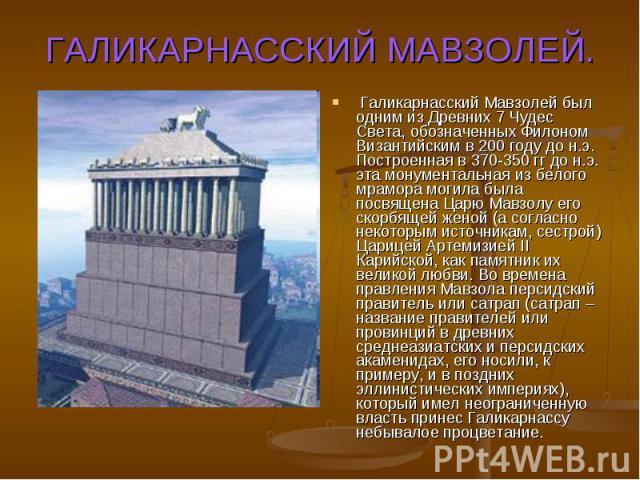 ГАЛИКАРНАССКИЙ МАВЗОЛЕЙ.Галикарнасский Мавзолей был одним из Древних 7 Чудес Света, обозначенных Филоном Византийским в 200 году до н.э. Построенная в 370-350 гг до н.э. эта монументальная из белого мрамора могила была посвящена Царю Мавзолу его ск…