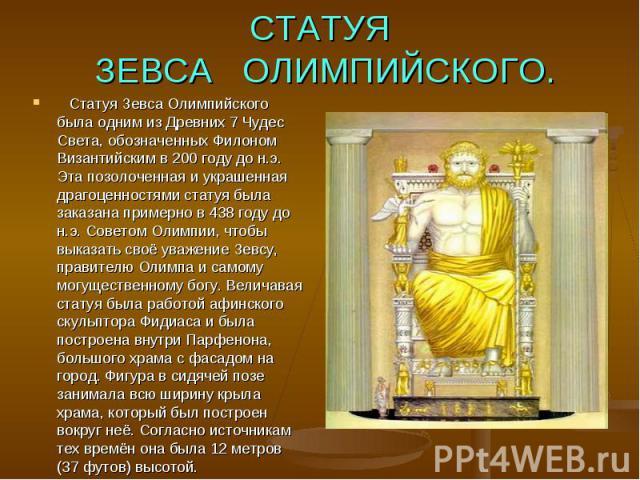 СТАТУЯ ЗЕВСА ОЛИМПИЙСКОГО.Статуя Зевса Олимпийского была одним из Древних 7 Чудес Света, обозначенных Филоном Византийским в 200 году до н.э. Эта позолоченная и украшенная драгоценностями статуя была заказана примерно в 438 году до н.э. Советом О…
