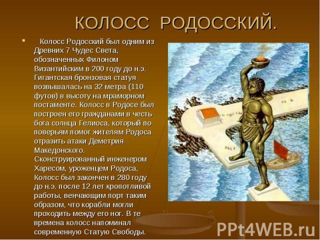 КОЛОСС РОДОССКИЙ.Колосс Родосский был одним из Древних 7 Чудес Света, обозначенных Филоном Византийским в 200 году до н.э. Гигантская бронзовая статуя возвышалась на 32 метра (110 футов) в высоту на мраморном постаменте. Колосс в Родосе был постр…