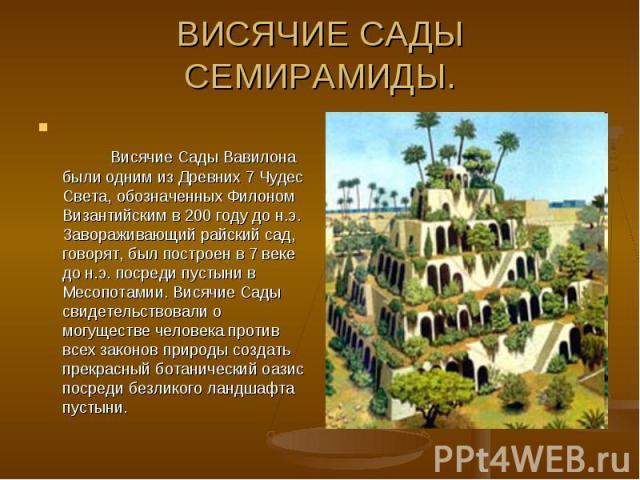 ВИСЯЧИЕ САДЫ СЕМИРАМИДЫ.Висячие Сады Вавилона были одним из Древних 7 Чудес Света, обозначенных Филоном Византийским в 200 году до н.э. Завораживающий райский сад, говорят, был построен в 7 веке до н.э. посреди пустыни в Месопотамии. Висячие…