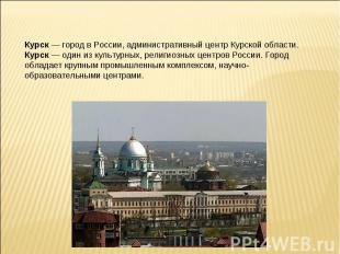Курск — город в России, административный центр Курской области.Курск — один из к