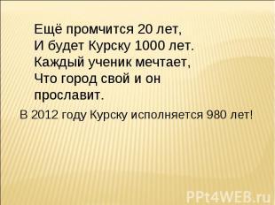 Ещё промчится 20 лет,И будет Курску 1000 лет.Каждый ученик мечтает,Что город сво