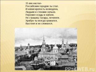 15 век настал-Российским городом ты стал.И новая крепость возведена,Людьми и сте