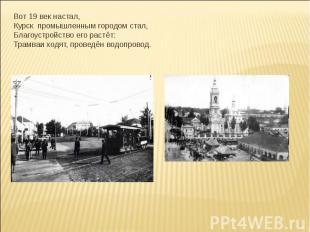 Вот 19 век настал,Курск промышленным городом стал,Благоустройство его растёт:Тра
