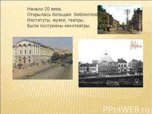 Начало 20 века.Открылась большая библиотека,Институты, музеи, театры,Были постро