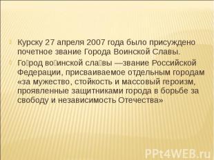 Курску 27 апреля 2007 года было присуждено почетное звание Города Воинской Славы