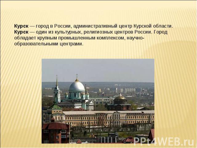 Курск — город в России, административный центр Курской области.Курск — один из культурных, религиозных центров России. Город обладает крупным промышленным комплексом, научно-образовательными центрами.