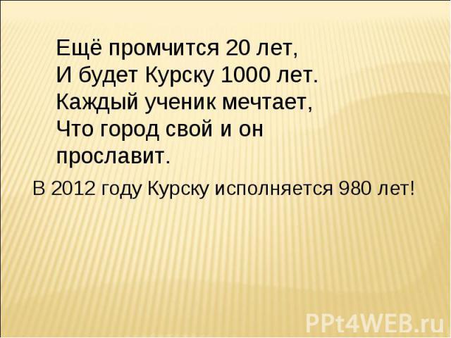 Ещё промчится 20 лет,И будет Курску 1000 лет.Каждый ученик мечтает,Что город свой и он прославит.В 2012 году Курску исполняется 980 лет!