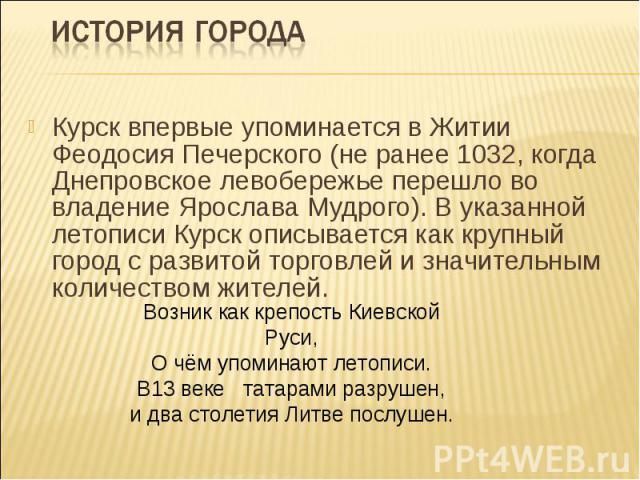 История городаКурск впервые упоминается в Житии Феодосия Печерского (не ранее 1032, когда Днепровское левобережье перешло во владение Ярослава Мудрого). В указанной летописи Курск описывается как крупный город с развитой торговлей и значительным кол…