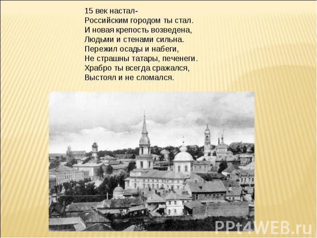 15 век настал-Российским городом ты стал.И новая крепость возведена,Людьми и стенами сильна.Пережил осады и набеги,Не страшны татары, печенеги.Храбро ты всегда сражался,Выстоял и не сломался.
