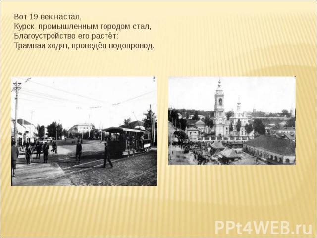 Вот 19 век настал,Курск промышленным городом стал,Благоустройство его растёт:Трамваи ходят, проведён водопровод.