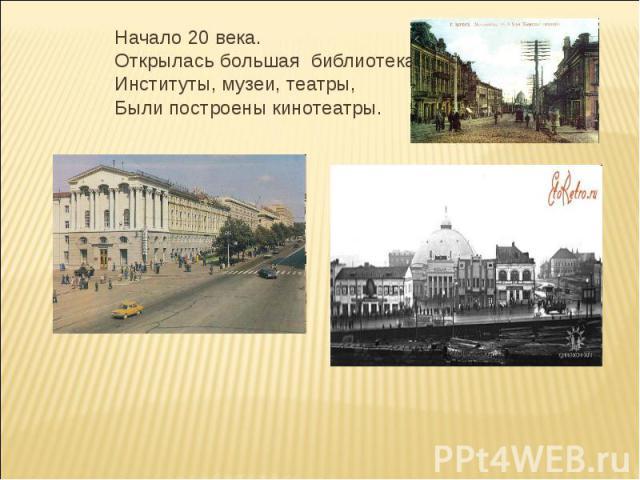 Начало 20 века.Открылась большая библиотека,Институты, музеи, театры,Были построены кинотеатры.