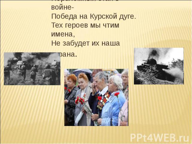Переломный этап в войне-Победа на Курской дуге.Тех героев мы чтим имена,Не забудет их наша страна.